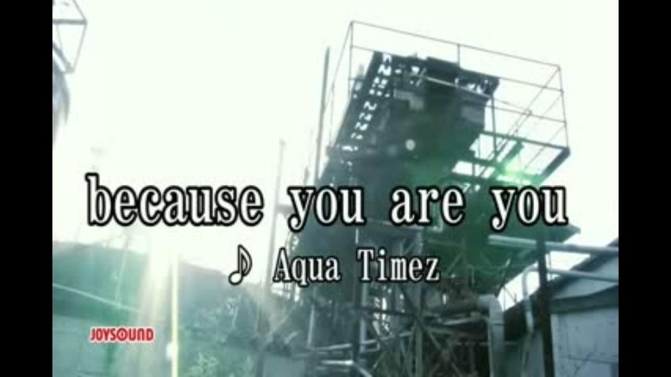 because you are you Aqua Timez...